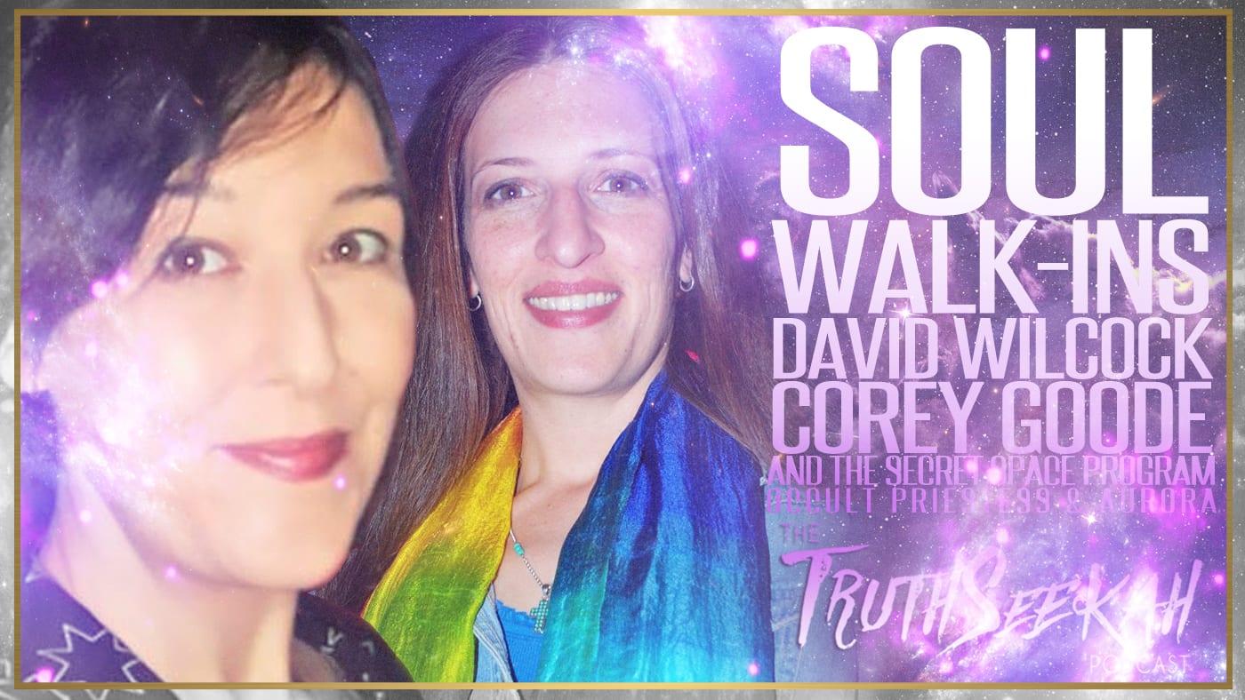 Soul Walk-Ins | David Wilcock, Corey Goode & The Secret Space Program | Occult Priestess & Aurora