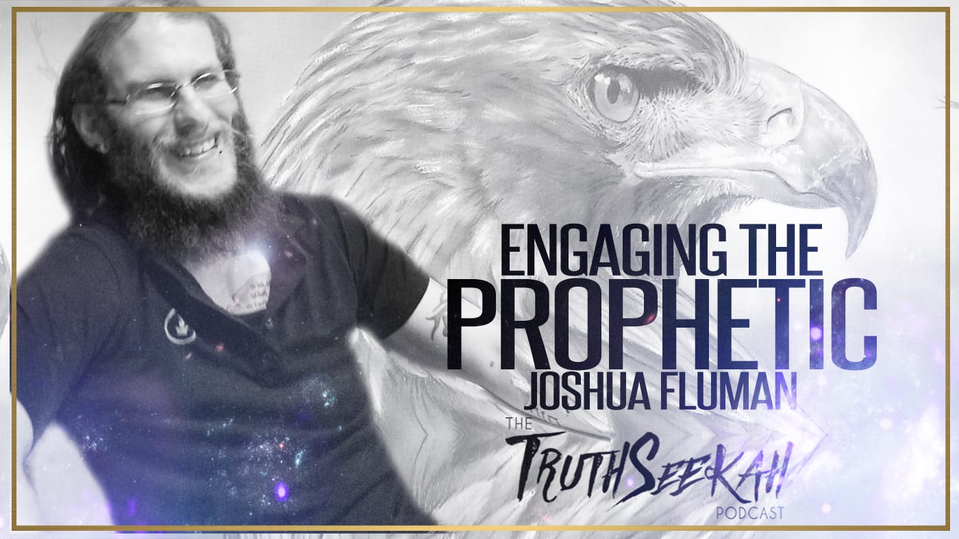Engaging The Prophetic | Joshua Fluman | TruthSeekah Podcast