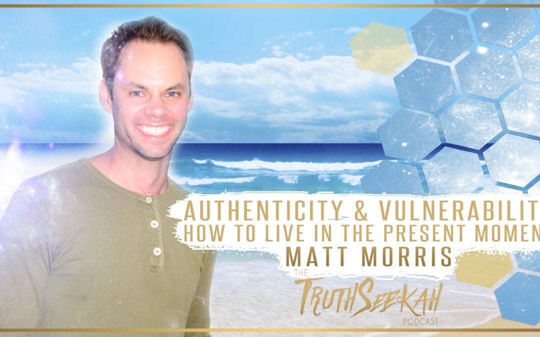 Authenticity & Vulnerability | How To Live In The Present Moment | Matt Morris