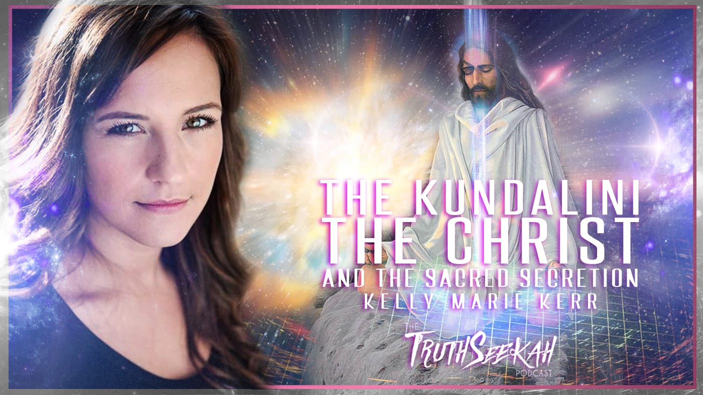 The Kundalini, The Christ and the Sacred Secretion | Kelly-Marie Kerr | TruthSeekah Podcast