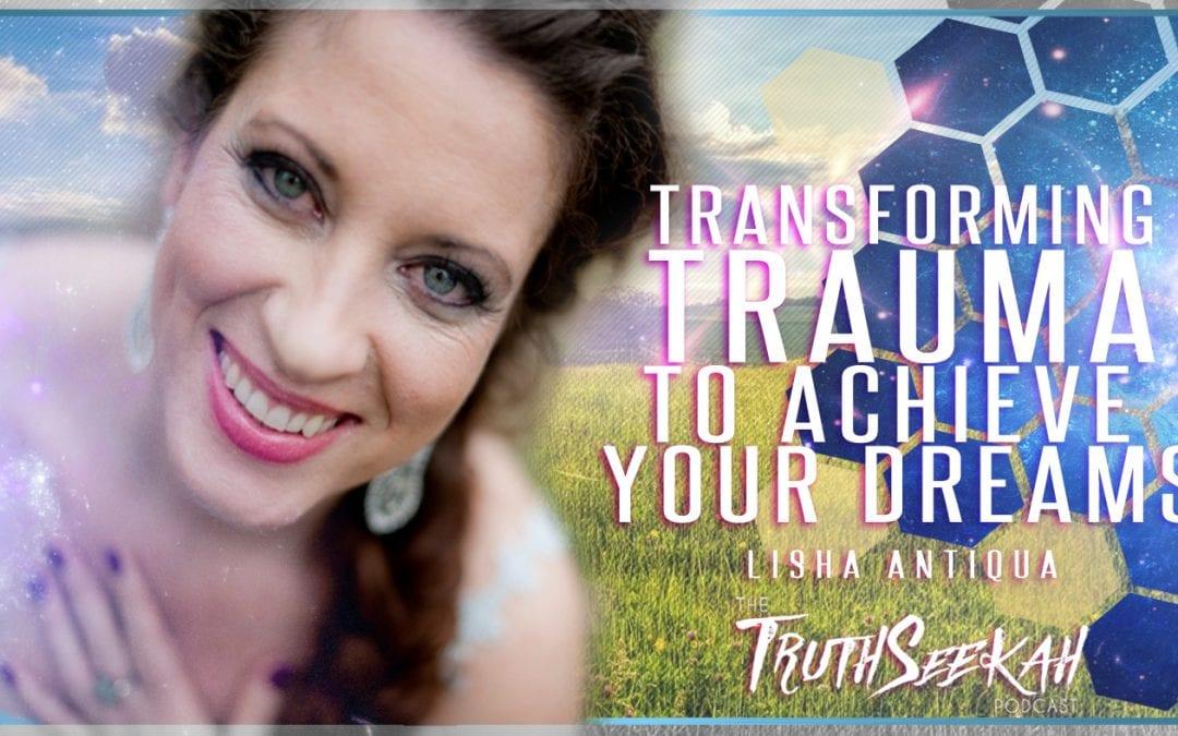 Lisha Antiqua | Transforming Trauma To Achieve Your Dreams | TruthSeekah Podcast