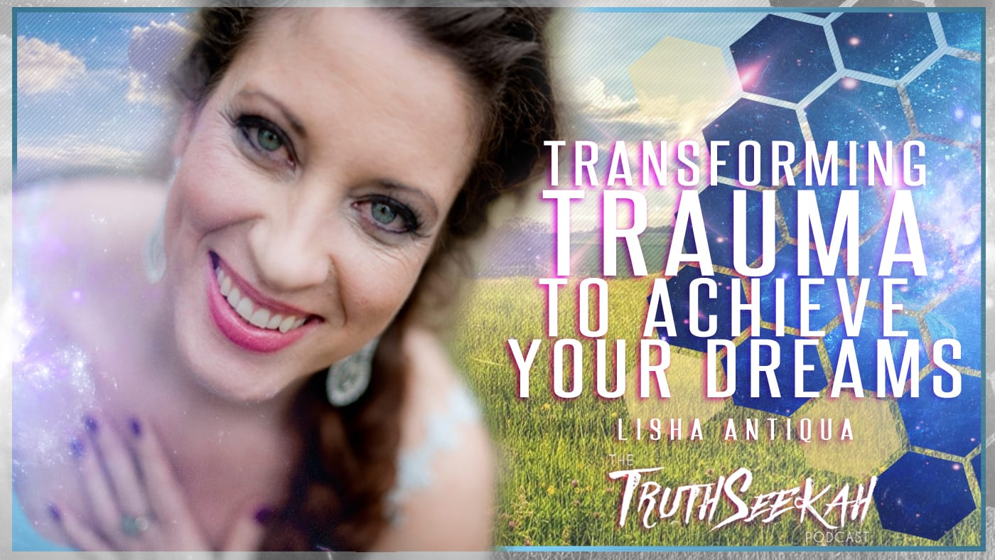 Lisha Antiqua | Transforming Trauma To Achieve Your Dreams | TruthSeekah Podcast