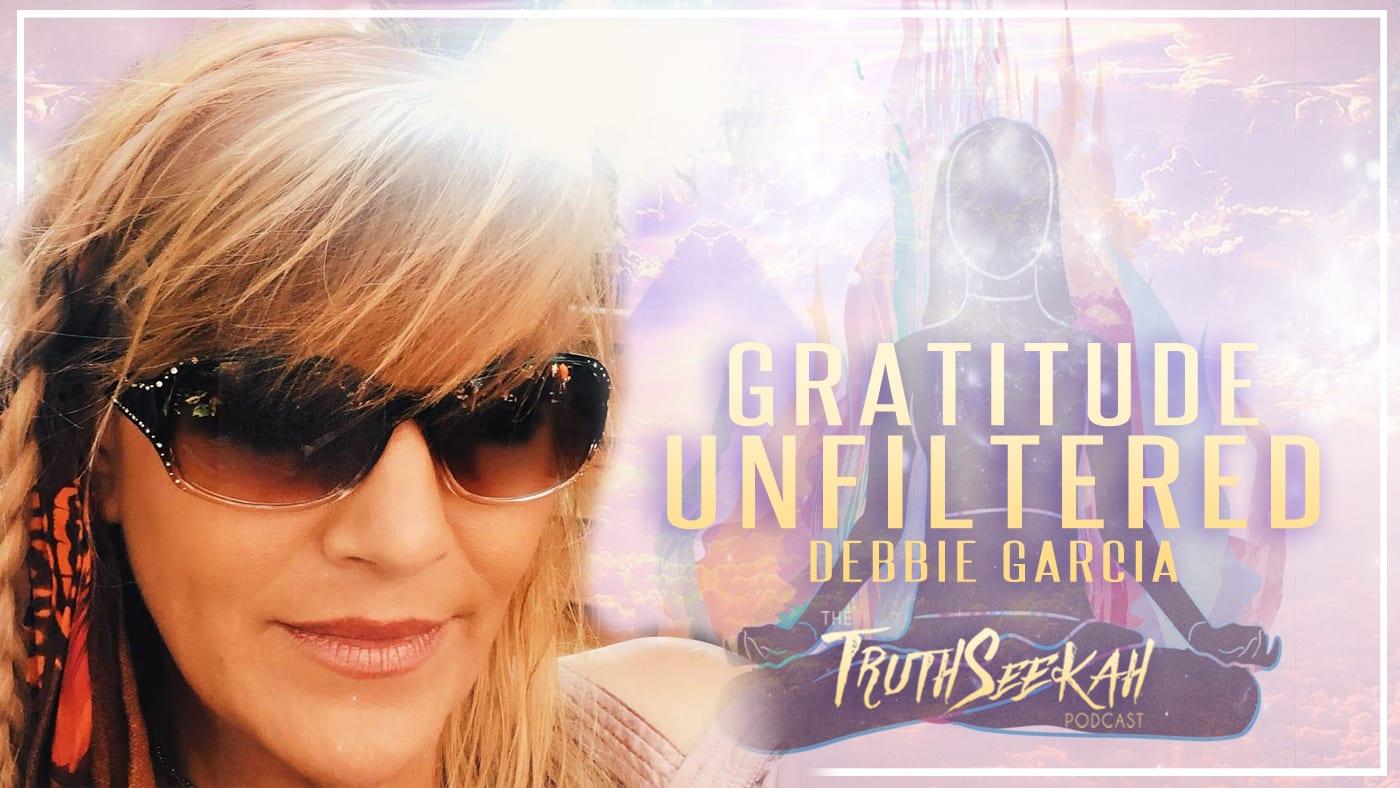 Gratitude Unfiltered Spirituality Gone Wild| Debbie Garcia | TruthSeekah Podcast