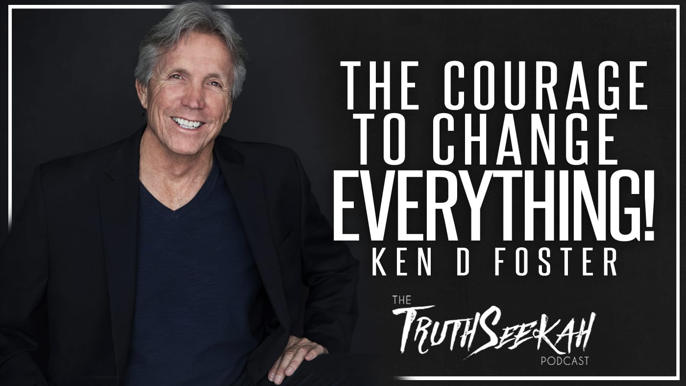 The Courage To Change EVERYTHING! | Ken D Foster | TruthSeekah