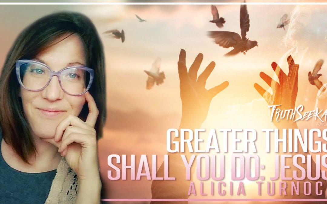 Greater Things Shall You Do!: Jesus | Alicia Turnock | TruthSeekah Podcast