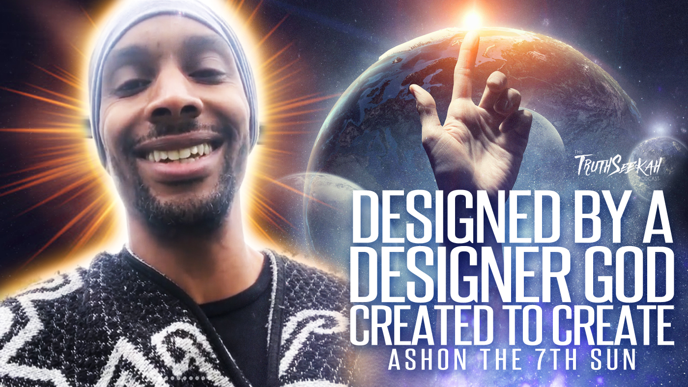 Designed By A Designer God | Created To Create | Ashon the 7th Sun | TruthSeekah Podcast