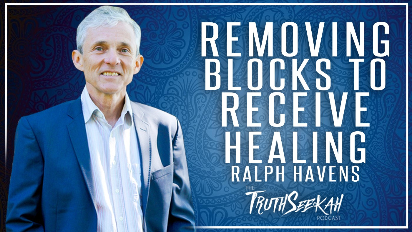 Removing Blocks To Receive Healing | Ralph Havens | TruthSeekah Podcast