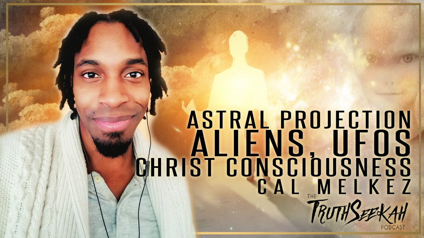 Astral Projection, Aliens, UFOs and Christ Consciousness | Cal Melkez | TruthSeekah Podcast