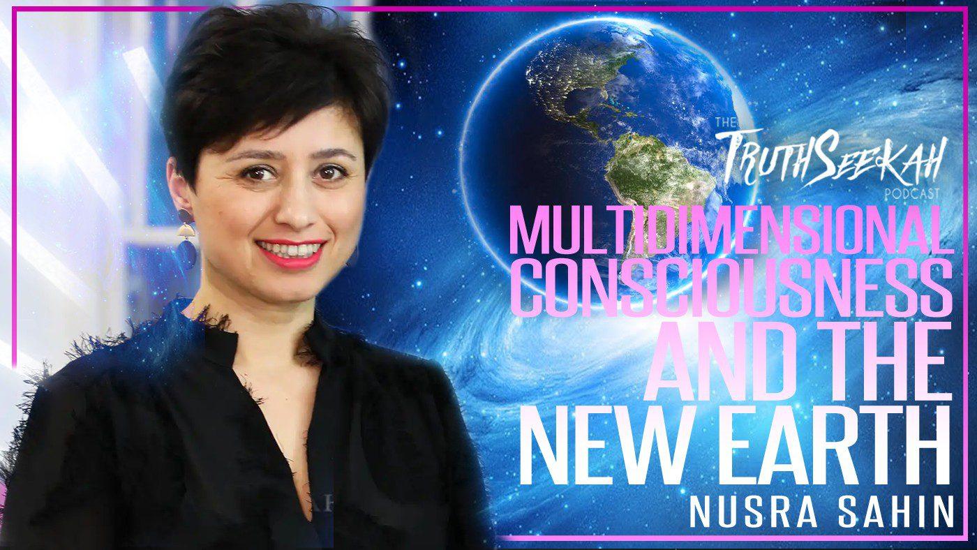 Nusra Sahin | Multidimensional Consciousness And The New Earth | TruthSeekah Podcast