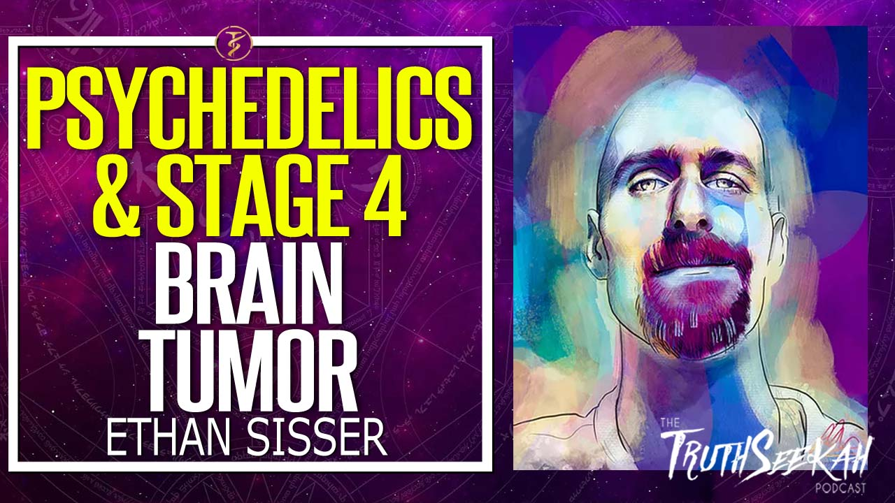 Psychedelics and A Stage 4 Brain Tumor | Ethan Sisser | TruthSeekh Podcast