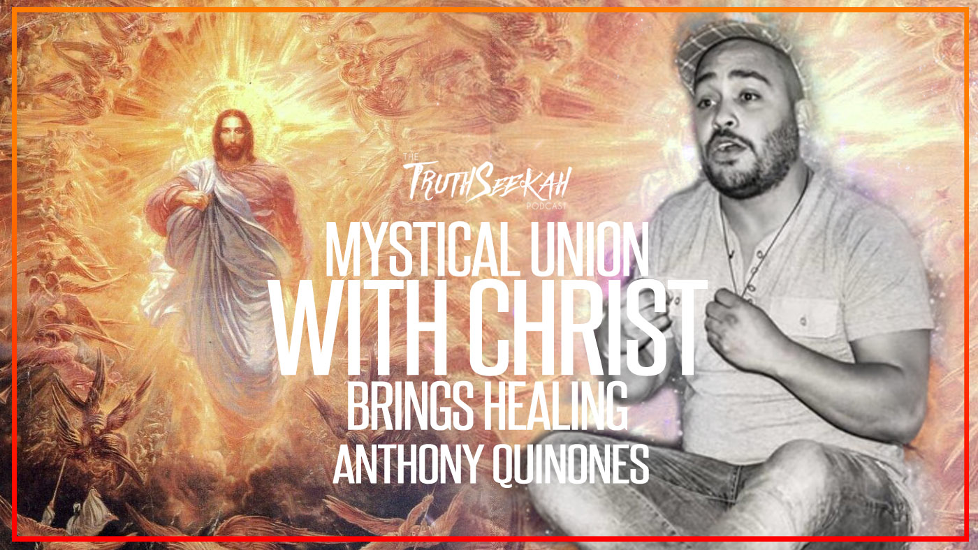 Mystical Union With Christ Brings Healing | Anthony Quinones | TruthSeekah Podcast